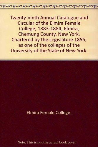 Twenty-ninth Annual Catalogue and Circular of the Elmira Female College, 1883-1884, Elmira, Chemung County. New York. Chartered by the Legislature 1855, as one of the colleges of the University of the State of New York.
