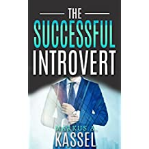 The Successful Introvert: the Guide for the Naturally Quiet to Success, Achievement and Happiness: (Learn How to Develop the Success Mindset to Achieve ... Self-Fulfillment Book 2) (English Edition)