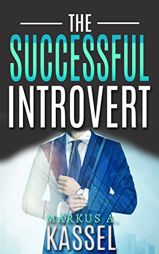 The Successful Introvert: the Guide for the Naturally Quiet to Success, Achievement and Happiness: (Learn How to Develop the Success Mindset to Achieve ... Path to Self-Fulfillment Book 2)