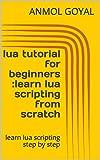 lua tutorial for beginners :learn lua scripting from scratch: learn lua scripting step by step
