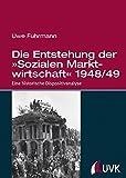 Die Entstehung der »Sozialen Marktwirtschaft« 1948/49. Eine historische Dispositivanalyse - Uwe Fuhrmann