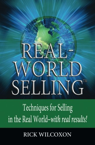 Real-World Selling: Techniques for Selling in the Real-World with Real Results