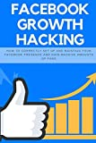 Facebook Growth Hacking: How to Correctly Set Up and Maintain Your Facebook Presence and Gain Massive Amounts of Fans: Volume 4 (Social Media Marketing)