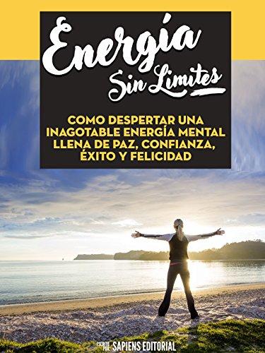 Energia Sin Limites: Como Despertar Una Inagotable Energia Mental Llena De Paz, Confianza, Exito Y Felicidad por Sapiens Editorial