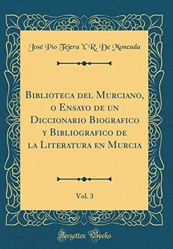 Biblioteca del Murciano, o Ensayo de un Diccionario Biografico y Bibliografico de la Literatura en Murcia, Vol. 3 (Classic Reprint) por José Pío Tejera Y. R. De Moncada