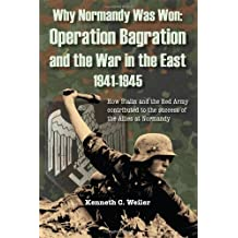 Why Normandy Was Won: Operation Bagration and the War in the East 1941-1945: How Stalin and the Red Army Contributed to the Success of the Allies at Normandy