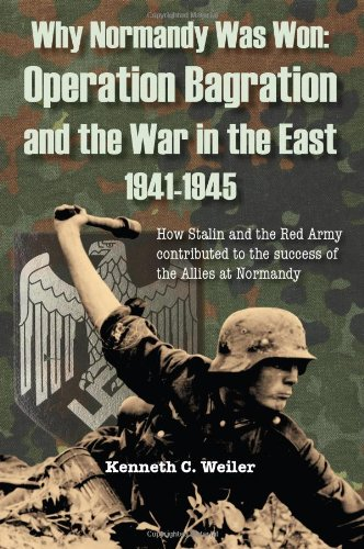 Why Normandy Was Won: Operation Bagration and the War in the East 1941-1945: How Stalin and the Red Army Contributed to the Success of the Allies at N (Dudley & Beanz) por Kenneth C. Weiler