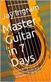 Master Guitar in 7 Days: Complete Fundamentals for the Beginner Guitarist