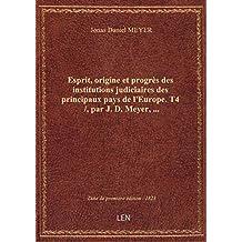 Esprit, origine et progrès des institutions judiciaires des principaux pays de l'Europe. T4 / , par