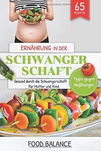 Ernährung in der Schwangerschaft: Gesund durch die Schwangerschaft für Mutter und Kind  Tipps gegen Heißhunger mit 65 Rezepten (Gesunde Ernährung in der Schwangerschaft, Band 1) (Schwangere Rezepte)