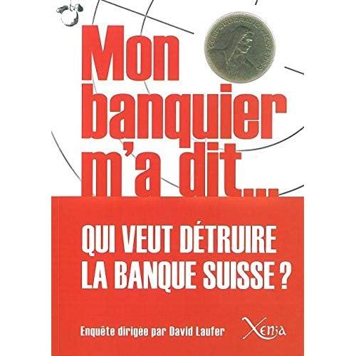 Mon Banquier M'A Dit: Qui Veut Detruire la Banque Suisse ?