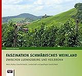 Faszination Schwäbisches Weinland zwischen Ludwigsburg und Heilbronn: Wein, Kultur, Geschichte(n), Landschaft und gepflegte Gastlichkeit - Volker Gantner