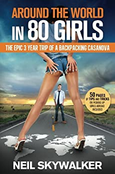 Around the world in 80 girls - The epic three year trip of a backpacking Casanova by [Skywalker, Neil]