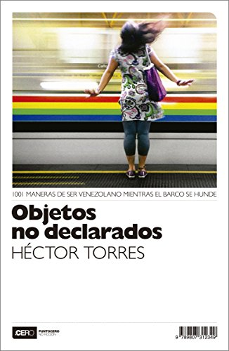 Objetos no declarados: 1001 maneras de ser venezolano mientras el barco se hunde (No Ficción nº 32) por Héctor Torres