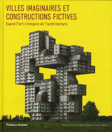 Villes imaginaires et constructions fictives : Quand l'art s'empare de l'architecture par Robert Klanten, Lukas Feireiss, Collectif