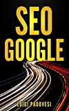 SEO GOOGLE: Guida pratica all'ottimizzazione strategica per i motori di ricerca secondo Google per ottenere traffico con Web Marketing, Social Media, Copywriting Online, Ecommerce