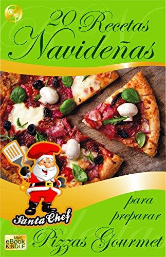 20 RECETAS NAVIDEÑAS PARA PREPARAR PIZZAS GOURMET (Colección Santa Chef nº 42)