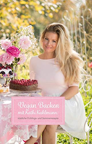 Vegan Backen mit Kathi Kuhlmann: Köstliche Frühlings- und Sommerrezepte - Backen Brot Vegan