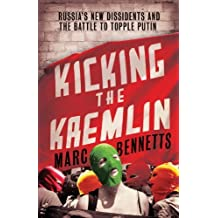 Kicking the Kremlin: Russia's New Dissidents and the Battle to Topple Putin by Marc Bennetts (2014-02-25)