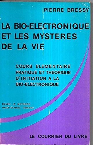 La Bio-électronique et les mystères de la vie : Cours élémentaire, pratique et théorique d'initiation à la bio-électronique, selon la méthode Louis-Claude Vincent par Pierre Bressy