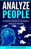Analyze People: A Power Course To Instantly Analyze Anyone (Body Language, Psychology, Social Mastery, Personal Growth)