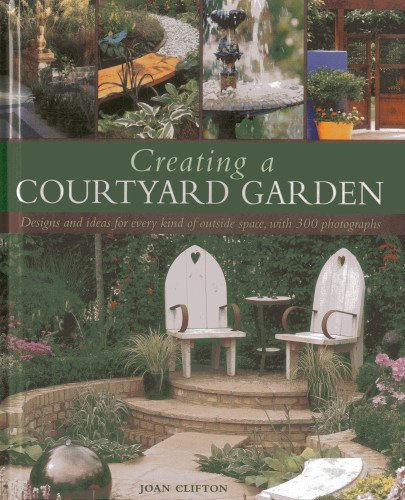 Creating a Courtyard Garden: Designs and Ideas for Every Kind of Outside Space by Joan Clifton (18-Oct-2012) Hardcover