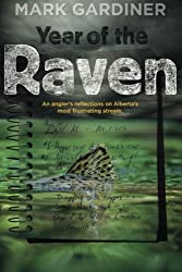 Year of the Raven: An angler's reflections on Alberta's most frustrating stream by Mark Gardiner (2013-10-04)