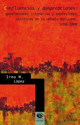 Confluencias y demarcaciones: generaciones literarias y expresiones estéticas en la novela mexicana, 1998-2008 por Irma M. López