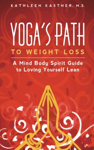 Yoga's Path to Weight Loss: A Mind Body Spirit Guide to Loving Yourself Lean