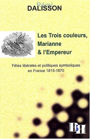 Les Trois couleurs, Marianne et l'Empereur : Fêtes libérales et politiques symboliques en France 1815-1870