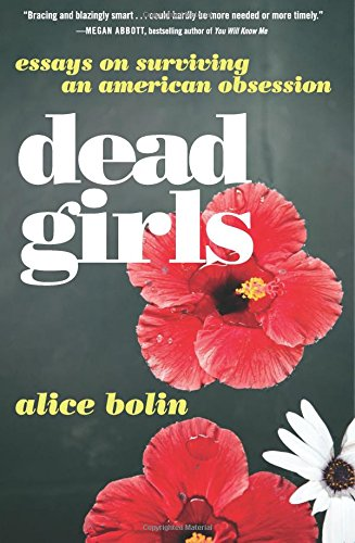Dead Girls: Essays on Surviving an American Obsession por Alice Bolin