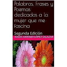 Palabras, Frases y Poemas dedicados a la mujer que me fascina: Segunda Edición (Poemas de Amor)