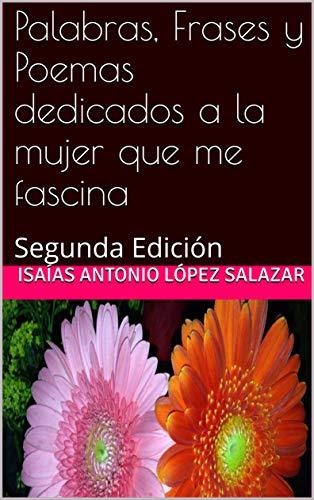 Palabras, Frases y Poemas dedicados a la mujer que me fascina: Segunda Edición (Poemas de Amor) por Isaías Antonio López Salazar