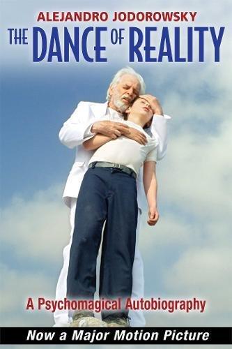 The Dance of Reality: A Psychomagical Autobiography por Alejandro Jodorowsky