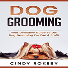 Dog Grooming: Your Definitive Guide to DIY Dog Grooming for Fun & Profit