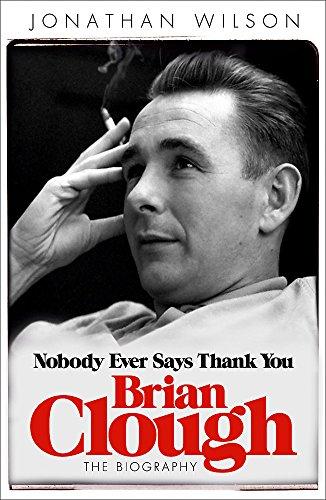 Brian Clough: Nobody Ever Says Thank You: The Biography por Jonathan Wilson