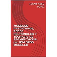 MODELOS PREDICTIVOS, REDES NEURONALES Y TÉCNICAS DE SEGMENTACIÓN  con IBM SPSS MODELER (Spanish Edition)