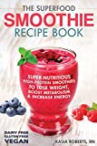 The Superfood Smoothie Recipe Book: Super-Nutritious, High-Protein Smoothies to Lose Weight, Boost Metabolism and Increase Energy: Volume 3 (Smoothie Recipe Book Series)