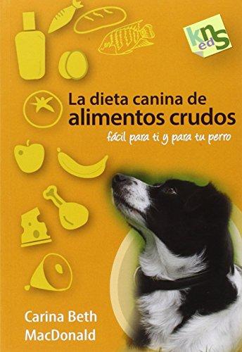 La dieta canina de alimentos crudos: Fácil para ti y para tu perro por Carina Beth MacDonald