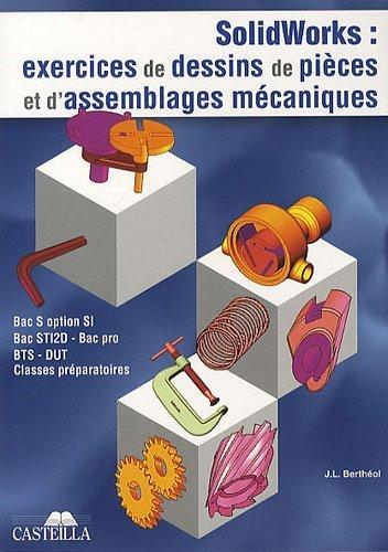 Solidworks Bac S option SI, Bac STI, Bac pro, BTS, DUT, classes préparatoires : Exercices de dessins de pièces et d'assemblages mécaniques by Jean-Louis Berthéol (2010-04-01)