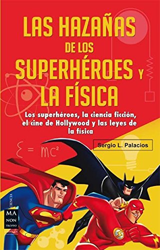 HAZAÑAS DE LOS SUPERHÉROES Y LA FÍSICA, LAS: Los superhéroes, la ciencia ficción, el cine de Hollywood y las leyes de la física (Ciencia Ma Non Troppo) por Sergio L. Palacios