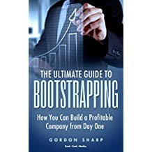 The Ultimate Guide to Bootstrapping - How You can Build a Profitable Company from Day One (English Edition)