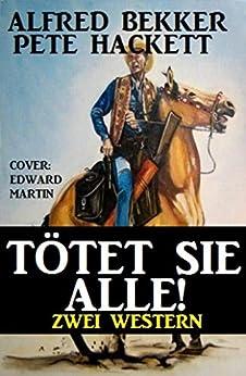 Tötet sie alle! Zwei Western: Cassiopeiapress Sammelband (German Edition) par [Bekker, Alfred, Hackett, Pete]