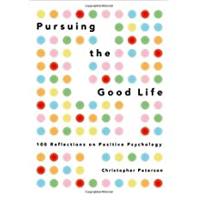 Pursuing the Good Life: 100 Reflections on Positive Psychology by Christopher Peterson (2012-12-31)
