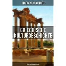 Griechische Kulturgeschichte (Gesamtausgabe in 4 Bänden): Die Griechen und ihr Mythus + Staat und Nation + Religion und Kultus + Die Erkundung der Zukunft ... Kunst + Poesie und Musik und viel mehr
