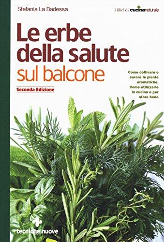 Le erbe della salute sul balcone. Come coltivare e curare le piante aromatiche. Come utilizzarle in cucina e per stare bene