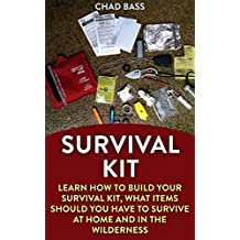 Survival Kit: Learn How To Build Your Survival Kit, What Items Should You Have To Survive At Home And In The Wilderness (English Edition)