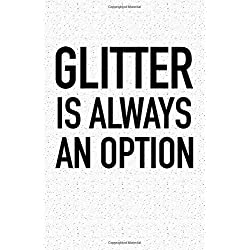 Glitter Is Always An Option: A 6x9 Inch Matte Softcover Notebook Journal With 120 Blank Lined Pages And A Funny Cover Slogan