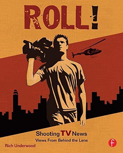 Roll! Shooting TV News: Shooting TV News:Views from Behind the Lens 1st edition by Underwood, Rich (2007) Paperback