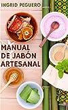 El Manual de Jabón Artesanal: Aprende ha Hacer tus Propios Jabones Naturales desde tu Casa, Elabora Jabon Saponificado en Frio